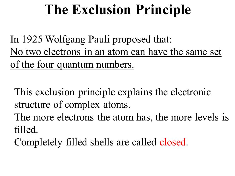 The Exclusion Principle In 1925 Wolfgang Pauli proposed that: No two electrons in an atom can have the same set of the four quantum numbers.