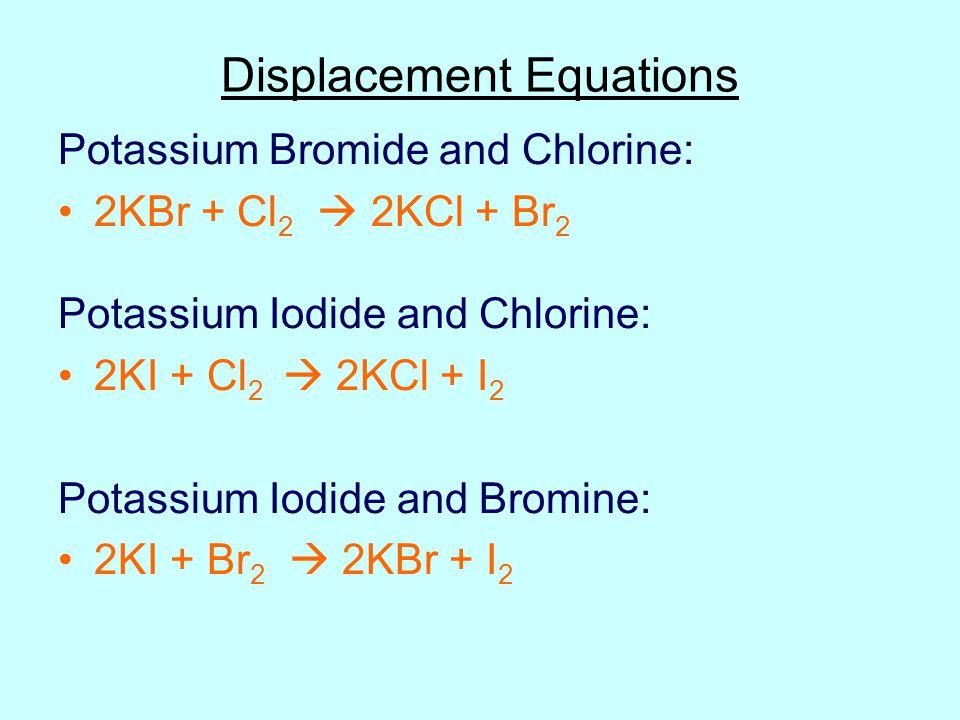 Displacement Equations Potassium Bromide and Chlorine: 2KBr + Cl 2  2KCl + Br 2 Potassium Iodide and Chlorine: 2KI + Cl 2  2KCl + I 2 Potassium Iodi