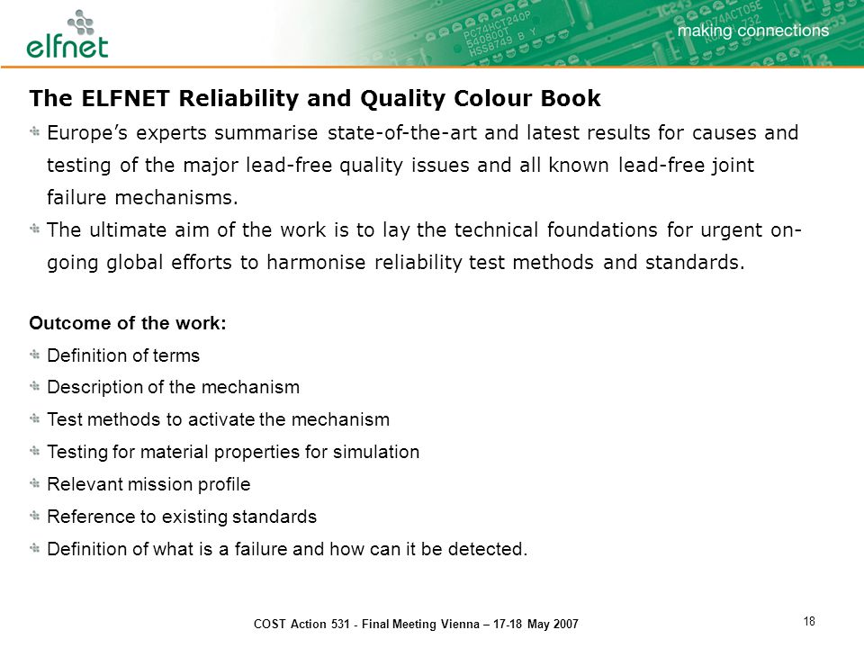 COST Action 531 - Final Meeting Vienna – 17-18 May 2007 18 The ELFNET Reliability and Quality Colour Book Europe's experts summarise state-of-the-art and latest results for causes and testing of the major lead-free quality issues and all known lead-free joint failure mechanisms.