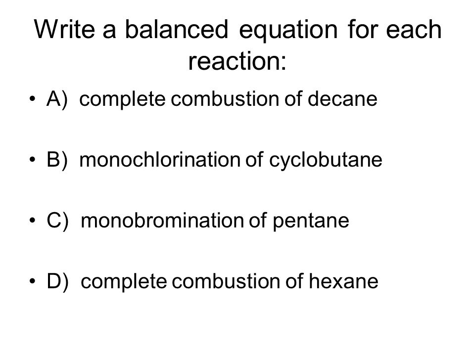 Write a balanced equation for each reaction: A) complete combustion of decane B) monochlorination of cyclobutane C) monobromination of pentane D) complete combustion of hexane