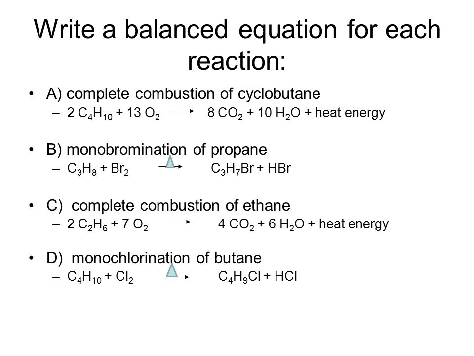Write a balanced equation for each reaction: A) complete combustion of cyclobutane –2 C 4 H 10 + 13 O 2 8 CO 2 + 10 H 2 O + heat energy B) monobromination of propane –C 3 H 8 + Br 2 C 3 H 7 Br + HBr C) complete combustion of ethane –2 C 2 H 6 + 7 O 2 4 CO 2 + 6 H 2 O + heat energy D) monochlorination of butane –C 4 H 10 + Cl 2 C 4 H 9 Cl + HCl