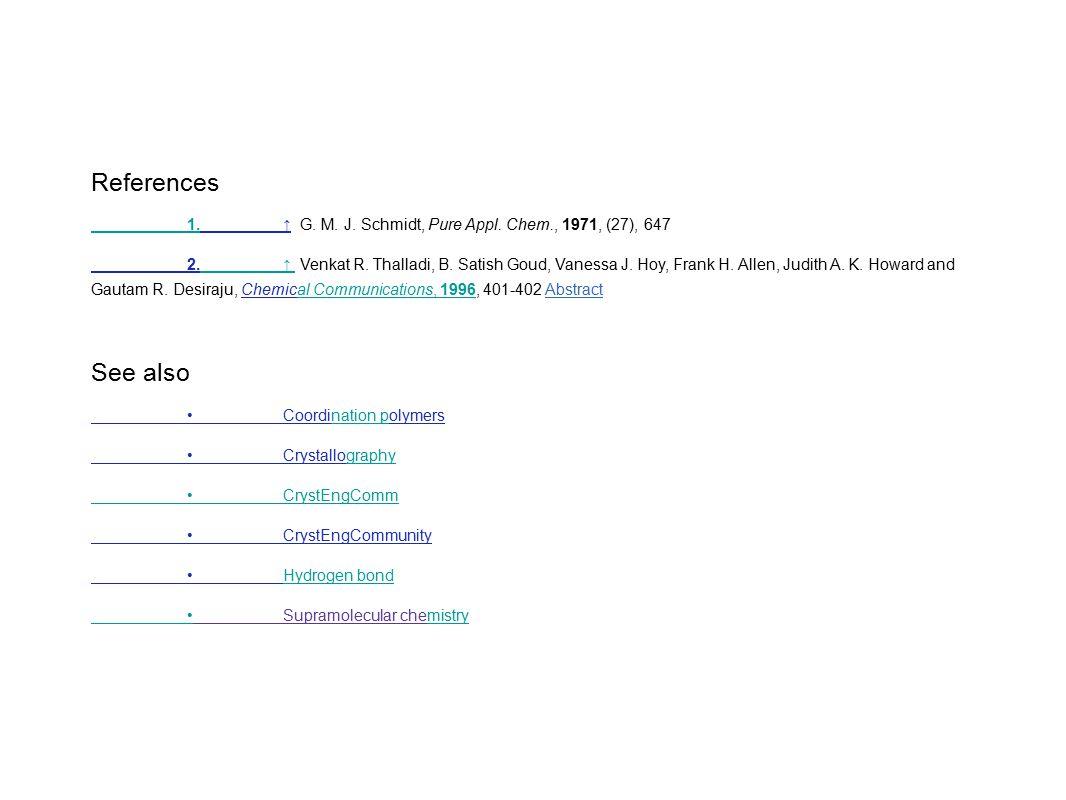 References 1.1.↑ G. M. J. Schmidt, Pure Appl. Chem., 1971, (27), 647 2.↑ Venkat R. Thalladi, B. Satish Goud, Vanessa J. Hoy, Frank H. Allen, Judith A.
