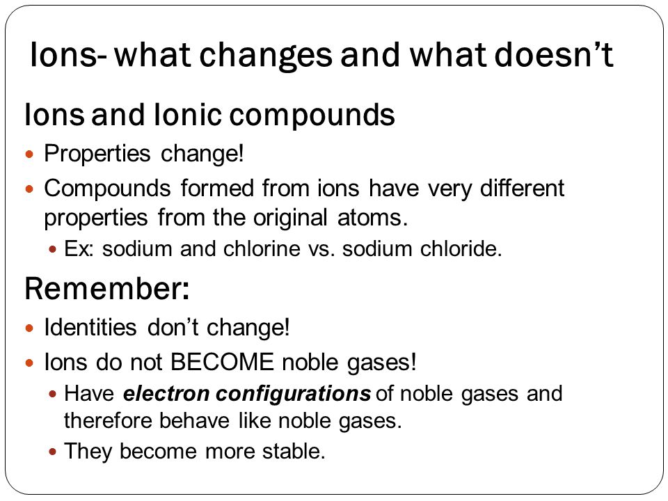 Ions- what changes and what doesn't Ions and Ionic compounds Properties change.