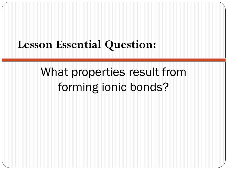 What properties result from forming ionic bonds Lesson Essential Question:
