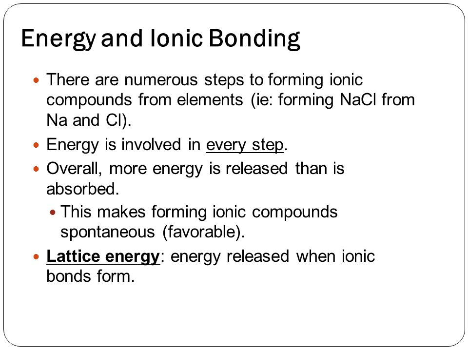 Energy and Ionic Bonding There are numerous steps to forming ionic compounds from elements (ie: forming NaCl from Na and Cl).
