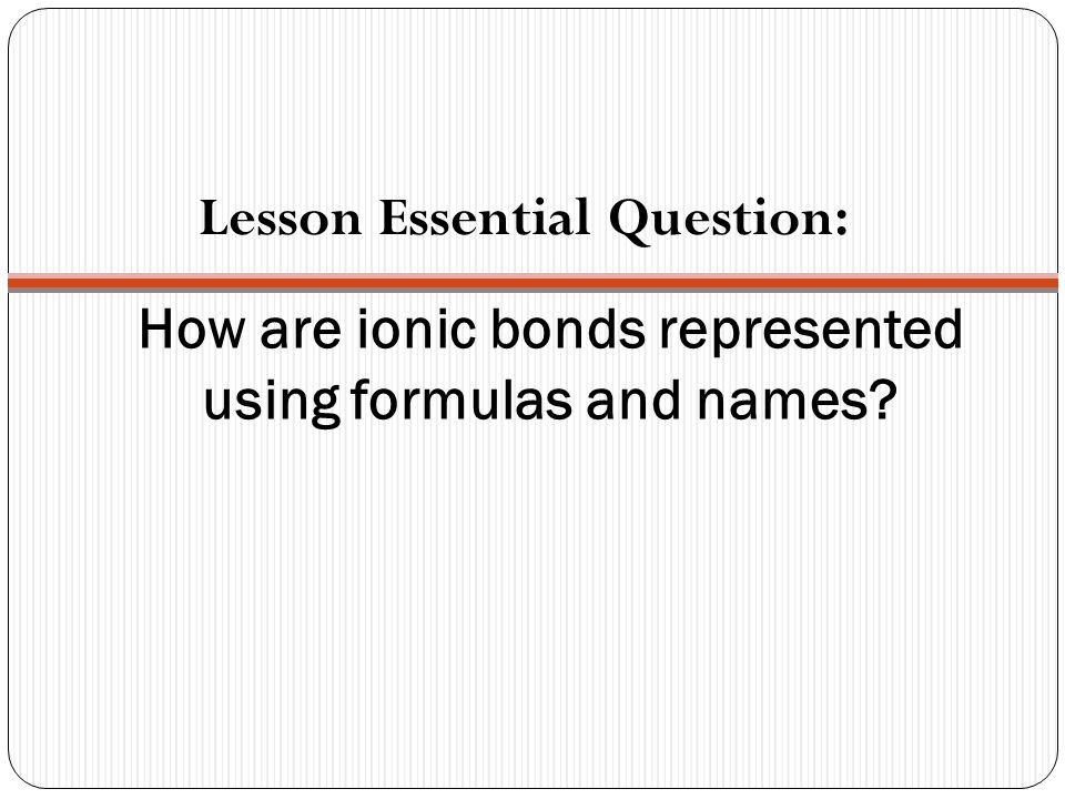 How are ionic bonds represented using formulas and names Lesson Essential Question:
