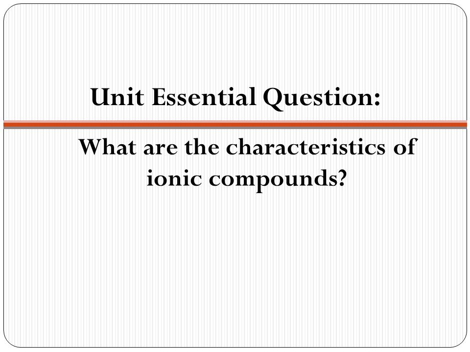 What are the characteristics of ionic compounds Unit Essential Question: