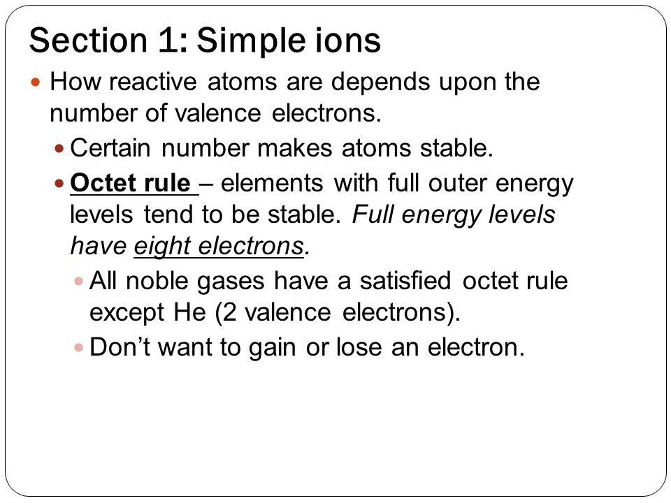Section 1: Simple ions How reactive atoms are depends upon the number of valence electrons.