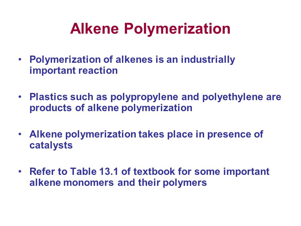 Alkene Polymerization Polymerization of alkenes is an industrially important reaction Plastics such as polypropylene and polyethylene are products of alkene polymerization Alkene polymerization takes place in presence of catalysts Refer to Table 13.1 of textbook for some important alkene monomers and their polymers