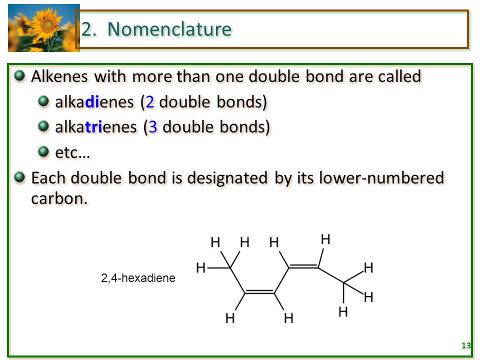 12 2. Nomenclature Determine the name and number of each substituent and add in front of the name of the parent compound. 5-chloro-4-methyl-2-hexene 2