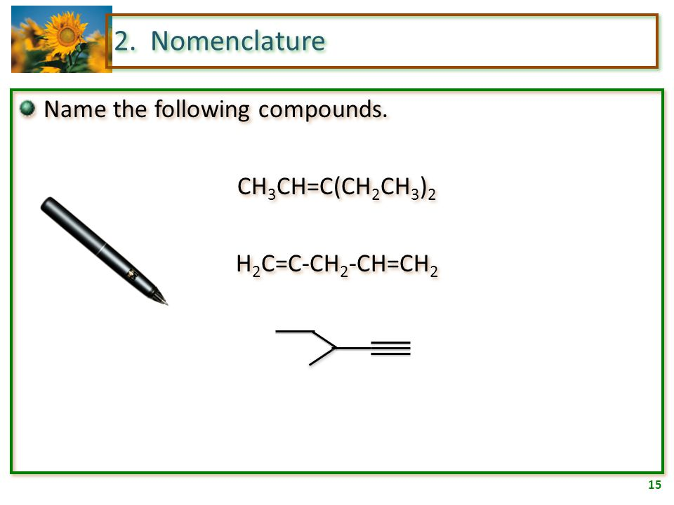 14 2. Nomenclature Cycloalkenes must be numbered so the double bond is between carbons one and two. 3-chloro-cyclopentene 4-ethyl-5-methylcyclooctene