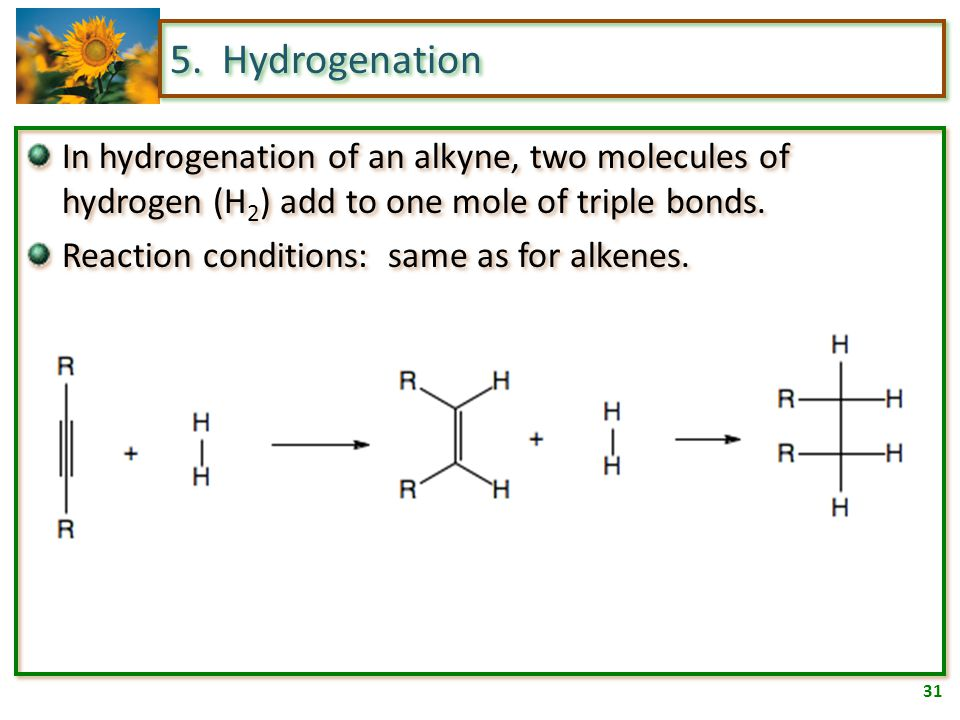 30 5. Hydrogenation In hydrogenation of an alkene, one molecule of hydrogen (H 2 ) adds to one mole of double bonds. Reaction conditions: platinum, pa