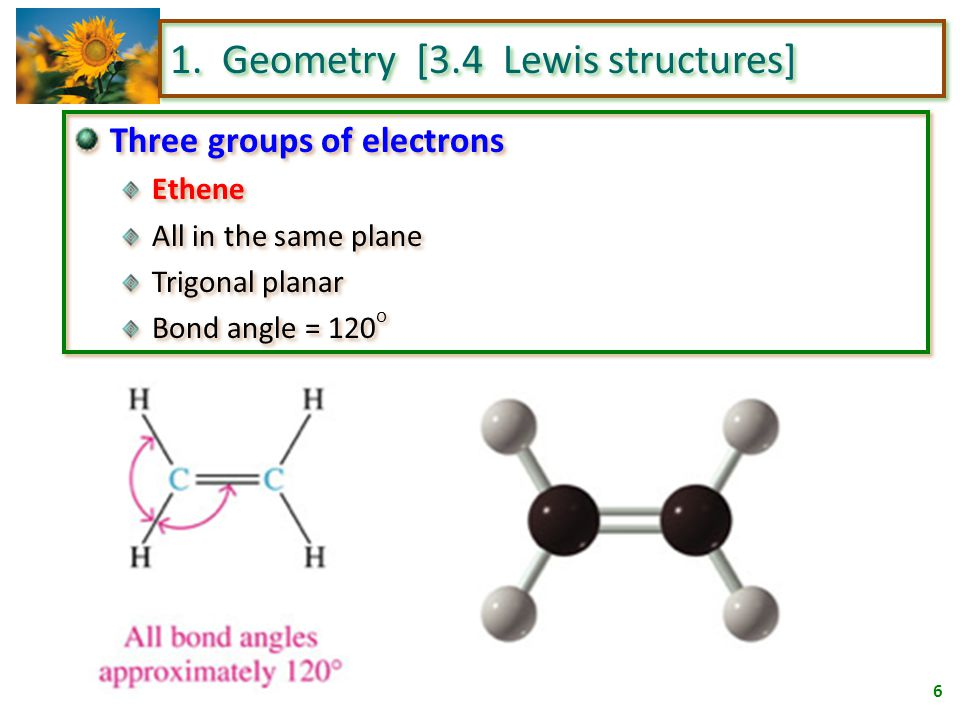 5 1. Geometry [3.4 Lewis structures] Four groups of electrons Ethane tetrahedral extend toward the corners of a regular tetrahedron bond angle = 109.5