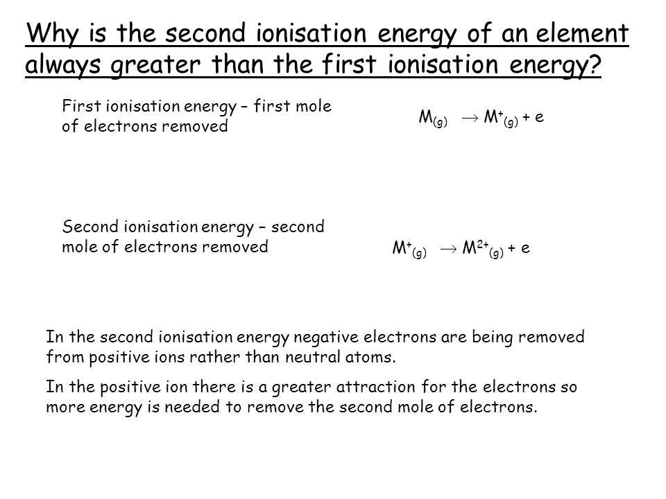M + (g)  M 2+ (g) + e In the second ionisation energy negative electrons are being removed from positive ions rather than neutral atoms. In the posit