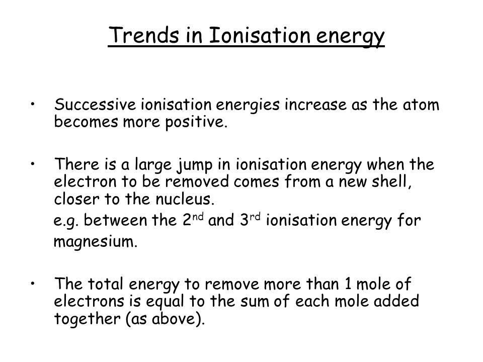 Successive ionisation energies increase as the atom becomes more positive. There is a large jump in ionisation energy when the electron to be removed