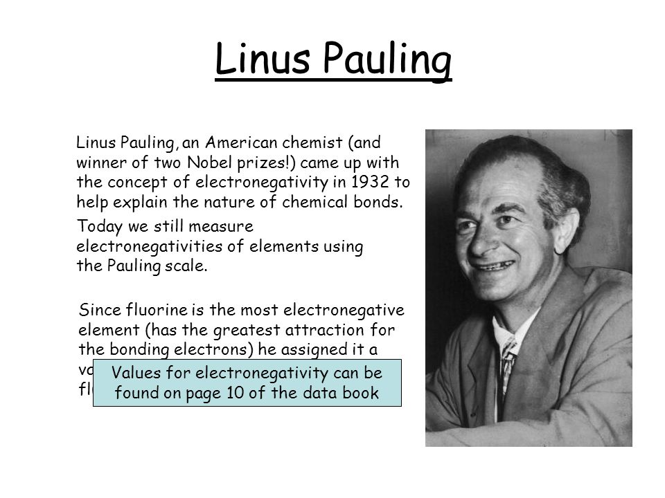 Linus Pauling Linus Pauling, an American chemist (and winner of two Nobel prizes!) came up with the concept of electronegativity in 1932 to help expla