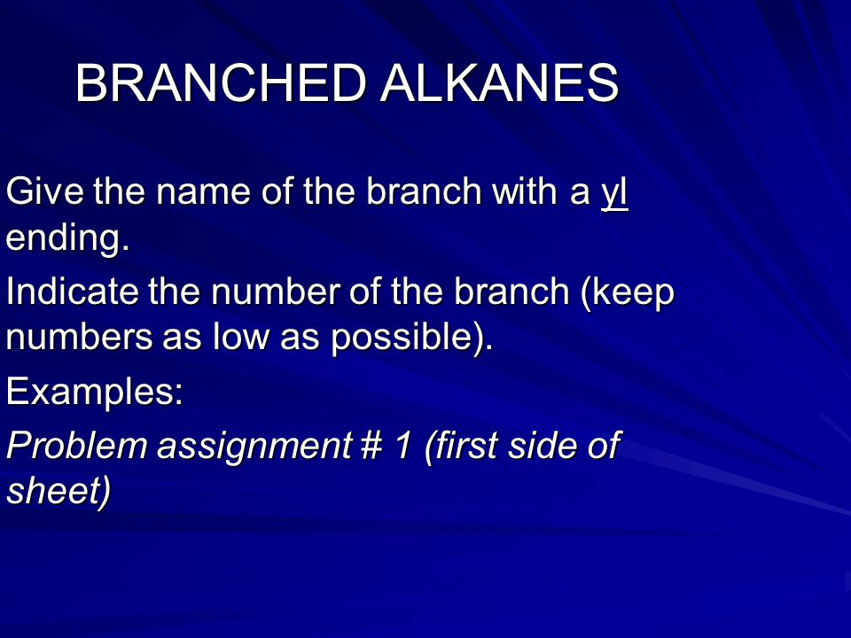 BRANCHED ALKANES Give the name of the branch with a yl ending. Indicate the number of the branch (keep numbers as low as possible). Examples: Problem