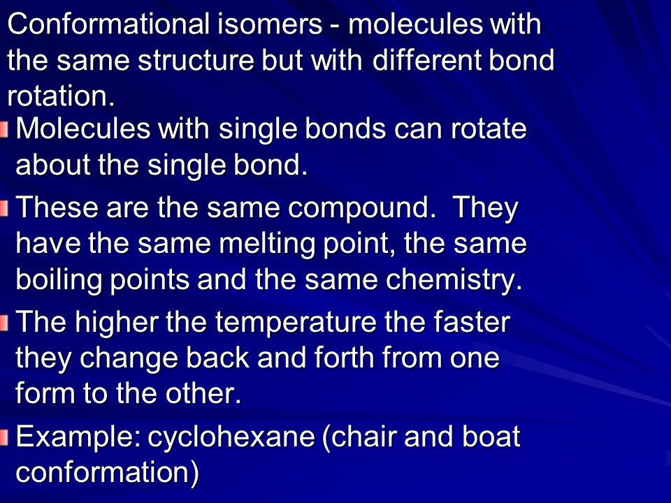 Conformational isomers - molecules with the same structure but with different bond rotation. Molecules with single bonds can rotate about the single b