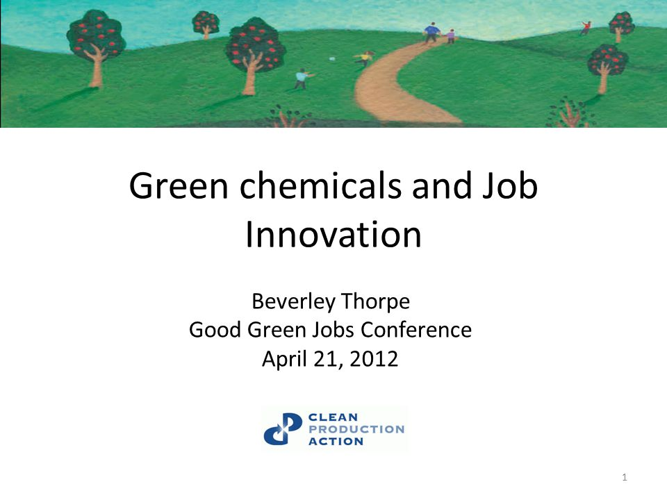 Green chemicals and Job Innovation Beverley Thorpe Good Green Jobs Conference April 21, 2012 1