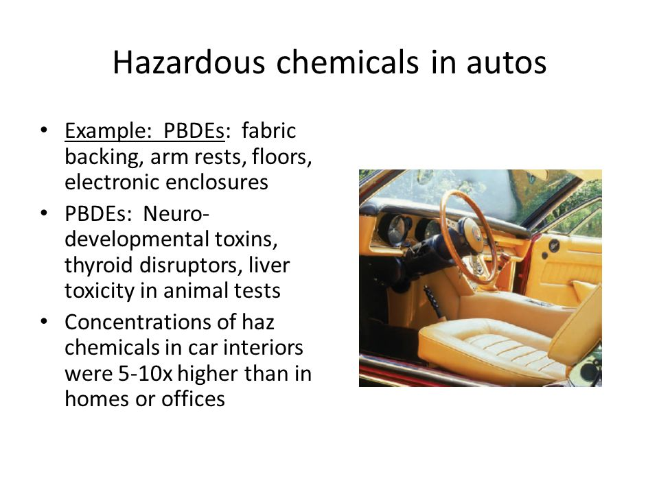 Hazardous chemicals in autos Example: PBDEs: fabric backing, arm rests, floors, electronic enclosures PBDEs: Neuro- developmental toxins, thyroid disruptors, liver toxicity in animal tests Concentrations of haz chemicals in car interiors were 5-10x higher than in homes or offices