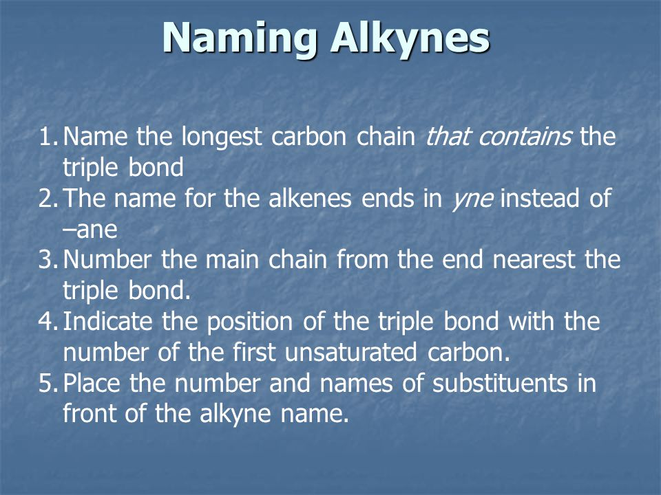 Naming Alkynes 1.Name the longest carbon chain that contains the triple bond 2.The name for the alkenes ends in yne instead of –ane 3.Number the main chain from the end nearest the triple bond.