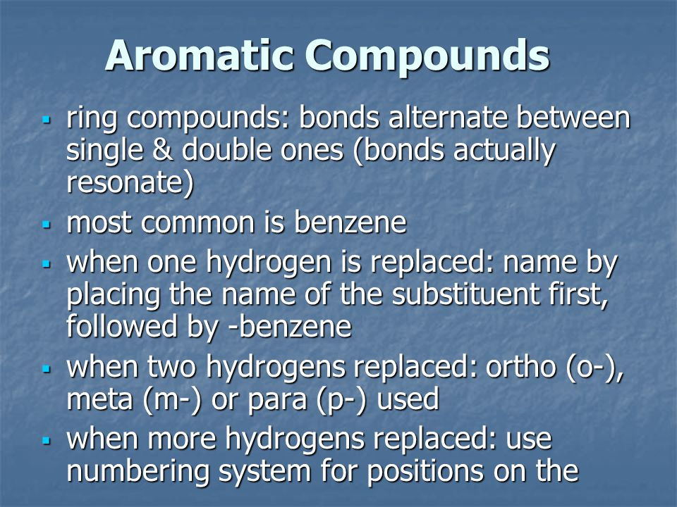  ring compounds: bonds alternate between single & double ones (bonds actually resonate)  most common is benzene  when one hydrogen is replaced: name by placing the name of the substituent first, followed by -benzene  when two hydrogens replaced: ortho (o-), meta (m-) or para (p-) used  when more hydrogens replaced: use numbering system for positions on the Aromatic Compounds