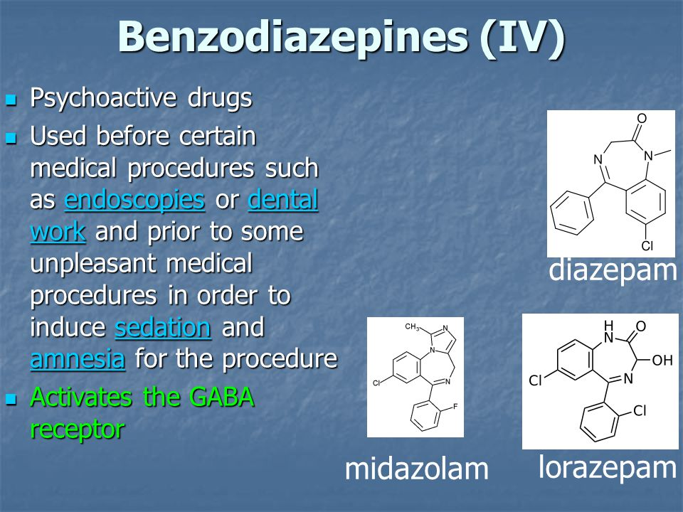 Benzodiazepines (IV) midazolam lorazepam diazepam Psychoactive drugs Psychoactive drugs Used before certain medical procedures such as endoscopies or dental work and prior to some unpleasant medical procedures in order to induce sedation and amnesia for the procedure Used before certain medical procedures such as endoscopies or dental work and prior to some unpleasant medical procedures in order to induce sedation and amnesia for the procedureendoscopiesdental worksedation amnesiaendoscopiesdental worksedation amnesia Activates the GABA receptor Activates the GABA receptor