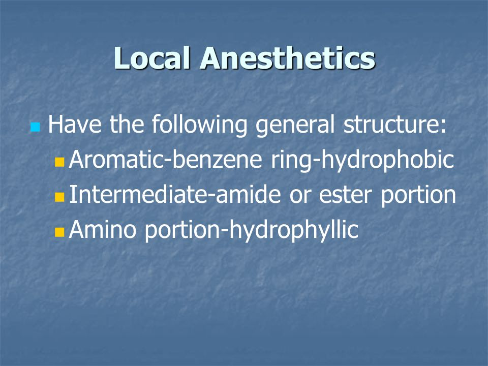 Local Anesthetics Have the following general structure: Aromatic-benzene ring-hydrophobic Intermediate-amide or ester portion Amino portion-hydrophyllic
