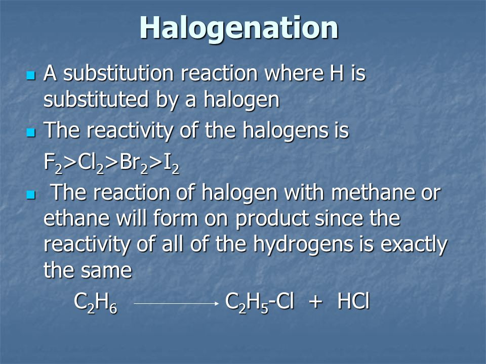 Halogenation A substitution reaction where H is substituted by a halogen A substitution reaction where H is substituted by a halogen The reactivity of the halogens is The reactivity of the halogens is F 2 >Cl 2 >Br 2 >I 2 F 2 >Cl 2 >Br 2 >I 2 The reaction of halogen with methane or ethane will form on product since the reactivity of all of the hydrogens is exactly the same The reaction of halogen with methane or ethane will form on product since the reactivity of all of the hydrogens is exactly the same C 2 H 6 C 2 H 5 -Cl + HCl