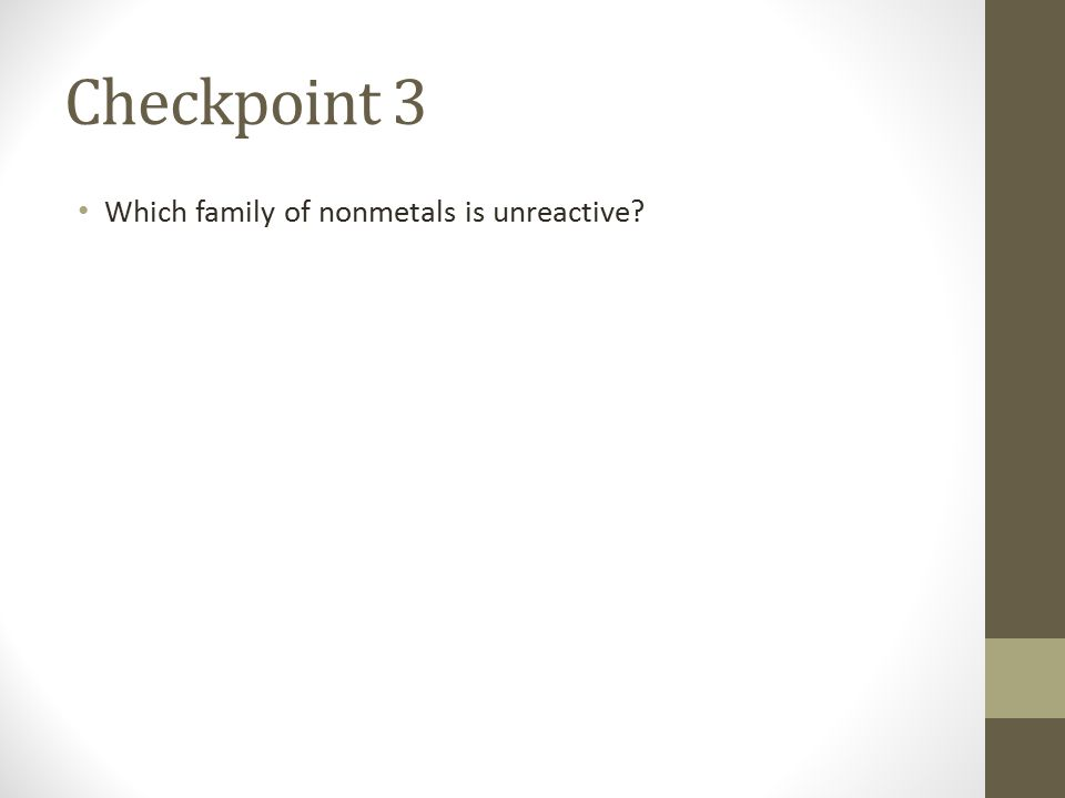 Checkpoint 3 Which family of nonmetals is unreactive?