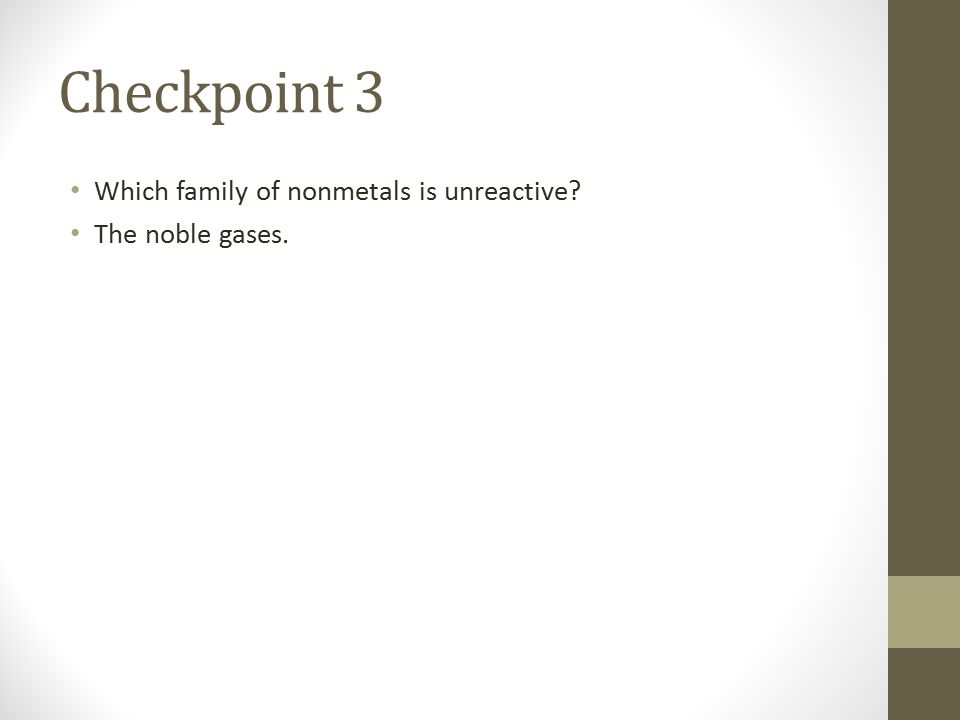 Checkpoint 3 Which family of nonmetals is unreactive? The noble gases.
