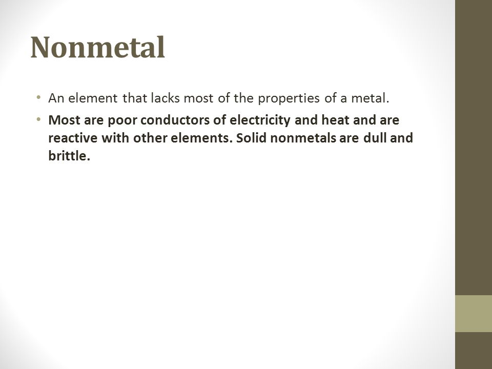 Nonmetal An element that lacks most of the properties of a metal. Most are poor conductors of electricity and heat and are reactive with other element