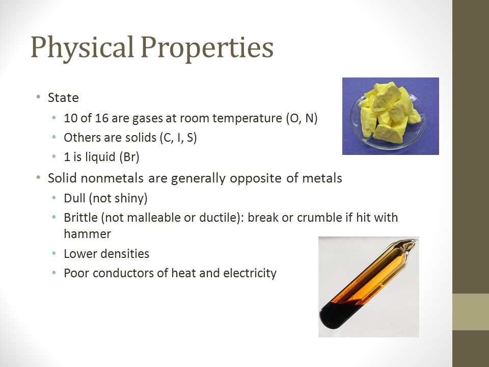 Physical Properties State 10 of 16 are gases at room temperature (O, N) Others are solids (C, I, S) 1 is liquid (Br) Solid nonmetals are generally opp