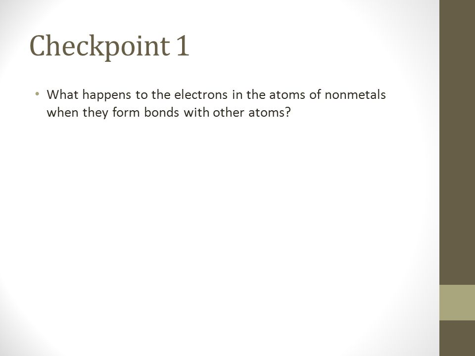 Checkpoint 1 What happens to the electrons in the atoms of nonmetals when they form bonds with other atoms?
