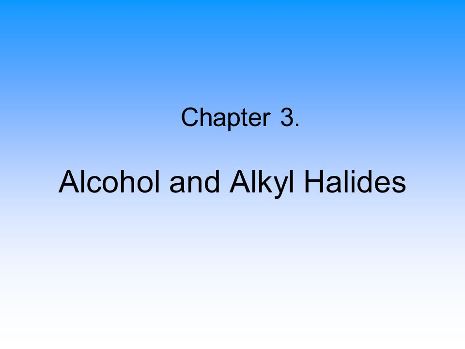 Alcohol and Alkyl Halides Chapter 3.