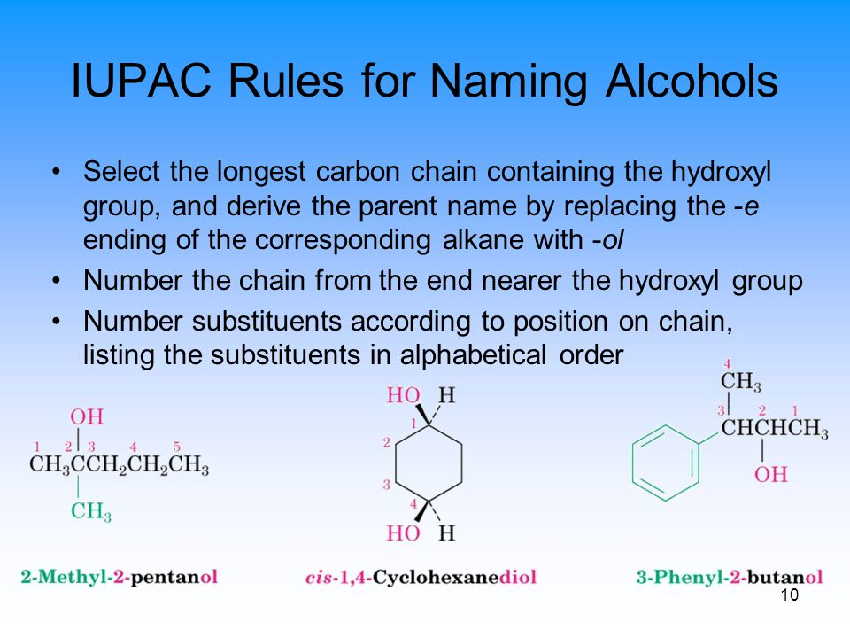 10 IUPAC Rules for Naming Alcohols Select the longest carbon chain containing the hydroxyl group, and derive the parent name by replacing the -e endin
