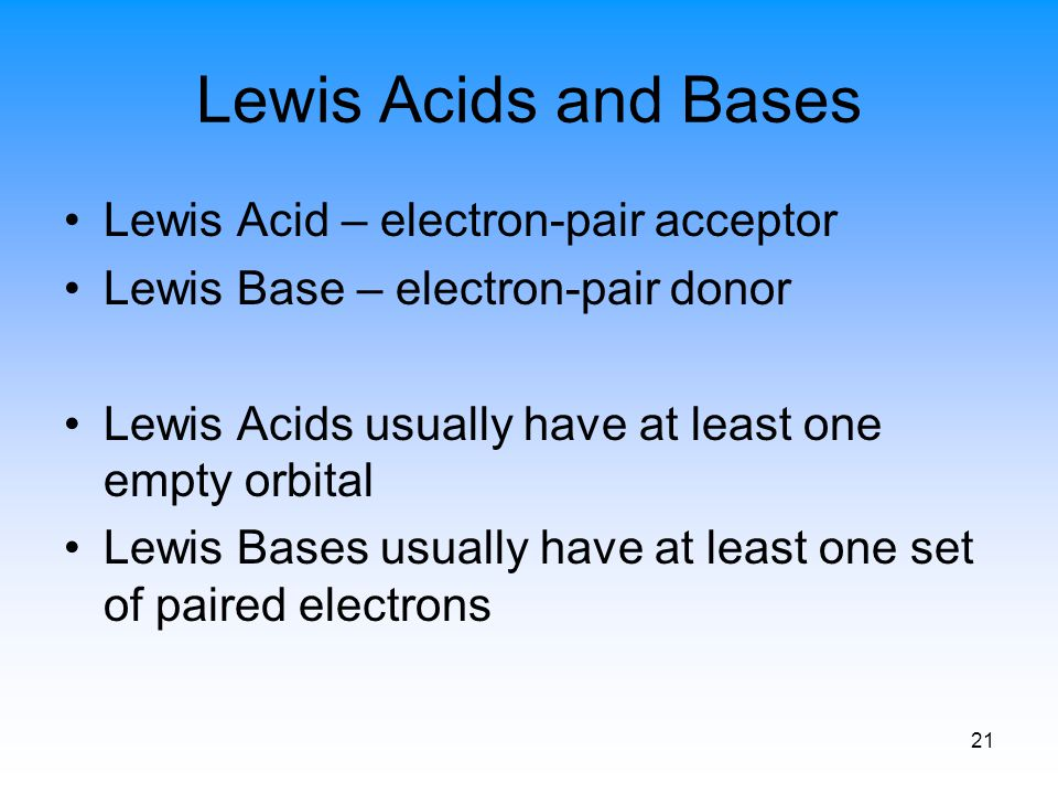 21 Lewis Acids and Bases Lewis Acid – electron-pair acceptor Lewis Base – electron-pair donor Lewis Acids usually have at least one empty orbital Lewi