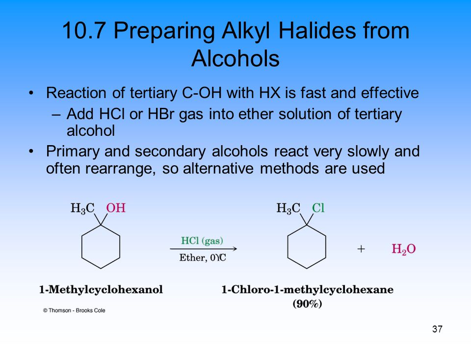 37 10.7 Preparing Alkyl Halides from Alcohols Reaction of tertiary C-OH with HX is fast and effective –Add HCl or HBr gas into ether solution of terti