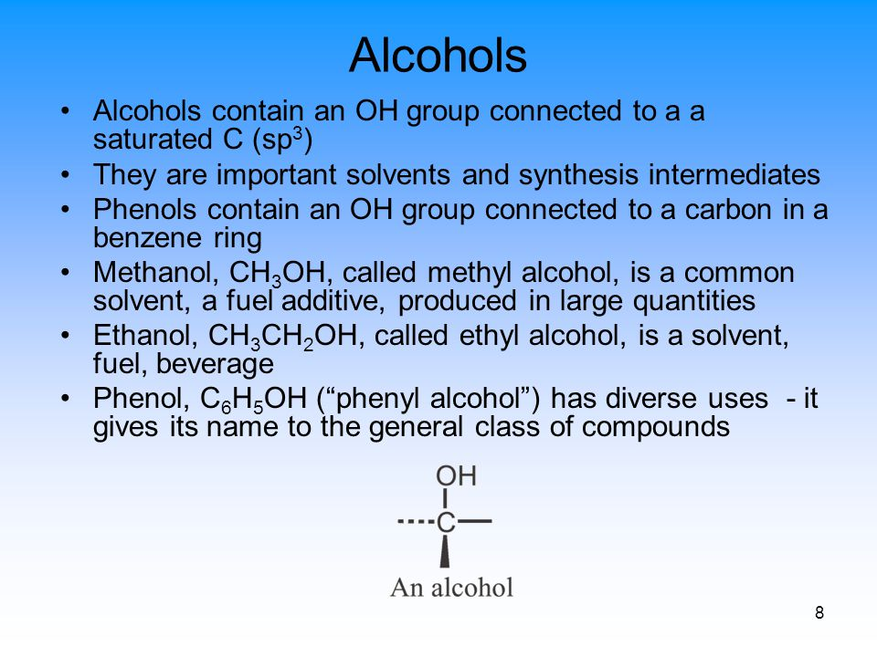 8 Alcohols Alcohols contain an OH group connected to a a saturated C (sp 3 ) They are important solvents and synthesis intermediates Phenols contain a