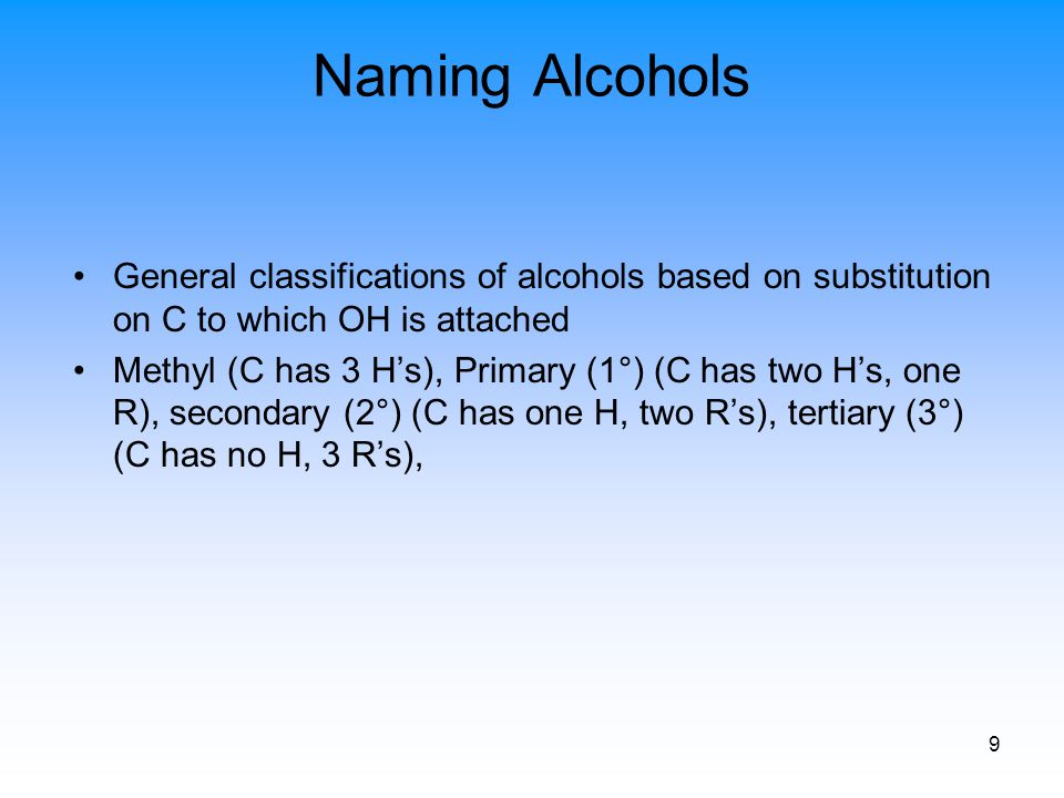 9 Naming Alcohols General classifications of alcohols based on substitution on C to which OH is attached Methyl (C has 3 H's), Primary (1°) (C has two