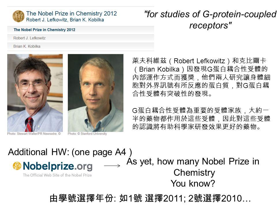 for studies of G-protein-coupled receptors 萊夫科維茲( Robert Lefkowitz )和克比爾卡 ( Brian Kobilka )因發現 G 蛋白耦合性受體的 內部運作方式而獲獎,他們兩人研究讓身體細 胞對外界訊號有所反應的蛋白質,對 G 蛋白耦 合性受體有突破性的發現。 G 蛋白耦合性受體為重要的受體家族,大約一 半的藥物都作用於這些受體,因此對這些受體 的認識將有助科學家研發效果更好的藥物。 As yet, how many Nobel Prize in Chemistry You know.