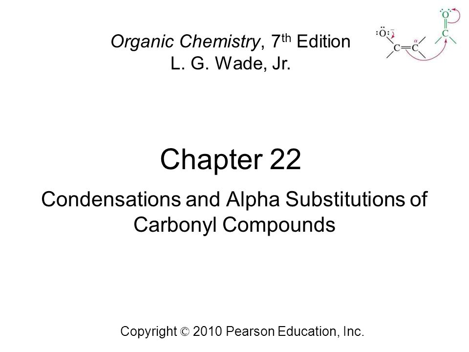 Chapter 22 Copyright © 2010 Pearson Education, Inc. Organic Chemistry, 7 th Edition L. G. Wade, Jr. Condensations and Alpha Substitutions of Carbonyl