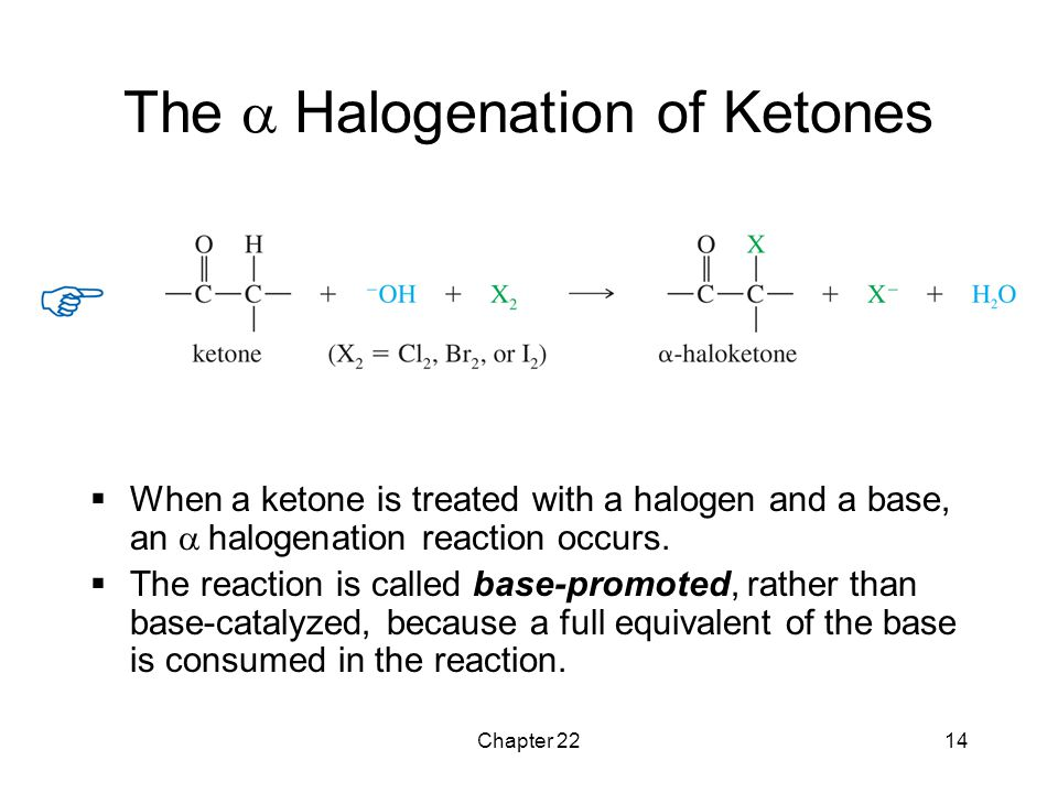 Chapter 2214 The  Halogenation of Ketones  When a ketone is treated with a halogen and a base, an  halogenation reaction occurs.  The reaction is