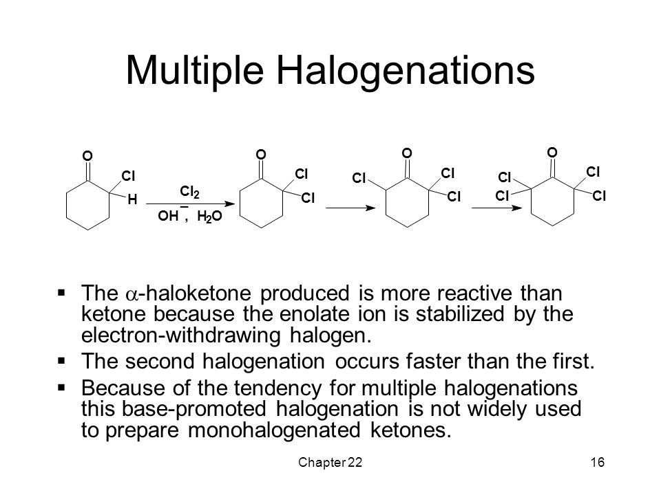 Chapter 2216 Multiple Halogenations  The  -haloketone produced is more reactive than ketone because the enolate ion is stabilized by the electron-wi