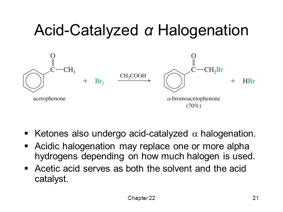 Chapter 2221 Acid-Catalyzed α Halogenation  Ketones also undergo acid-catalyzed  halogenation.  Acidic halogenation may replace one or more alpha h