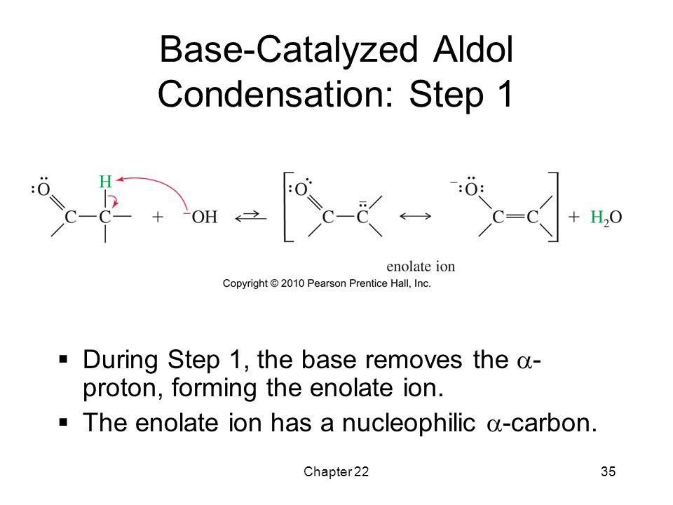 Chapter 2235 Base-Catalyzed Aldol Condensation: Step 1  During Step 1, the base removes the  - proton, forming the enolate ion.  The enolate ion ha