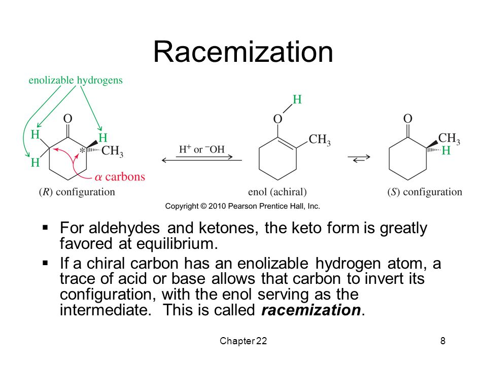 Chapter 228 Racemization  For aldehydes and ketones, the keto form is greatly favored at equilibrium.  If a chiral carbon has an enolizable hydrogen