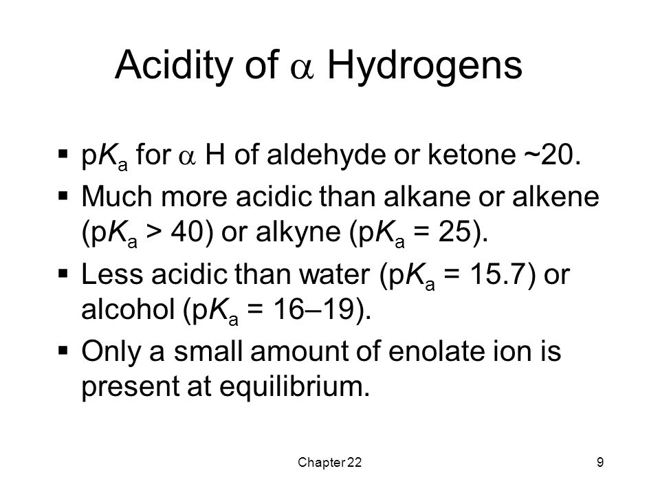 Chapter 229 Acidity of  Hydrogens  pK a for  H of aldehyde or ketone ~20.  Much more acidic than alkane or alkene (pK a > 40) or alkyne (pK a = 25