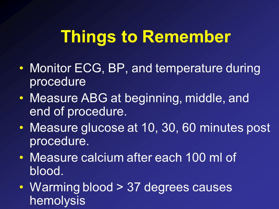 Things to Remember Monitor ECG, BP, and temperature during procedure Measure ABG at beginning, middle, and end of procedure. Measure glucose at 10, 30
