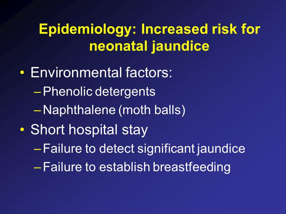 Epidemiology: Increased risk for neonatal jaundice Environmental factors: –Phenolic detergents –Naphthalene (moth balls) Short hospital stay –Failure